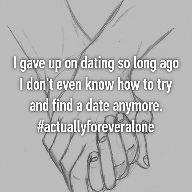 I gave up on dating so long ago I don't even know how to try and find a date anymore. #actuallyforeveralone