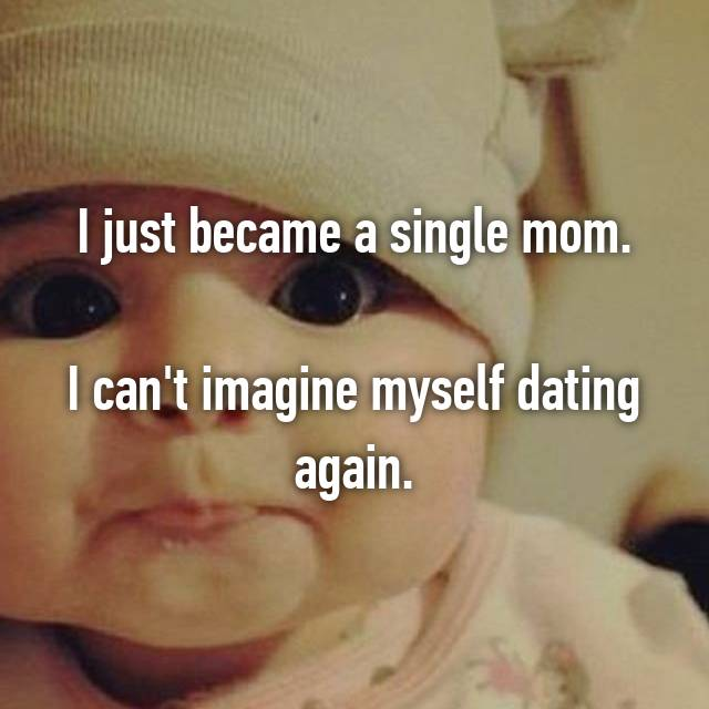 I just became a single mom.  I can't imagine myself dating again.