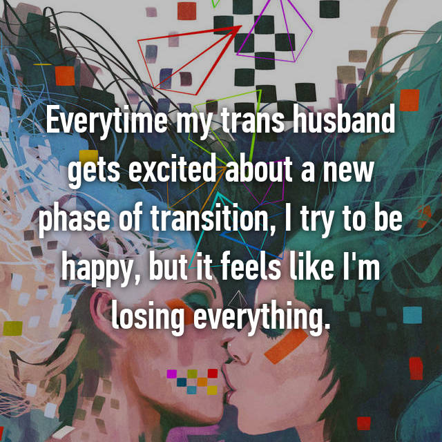 Everytime my trans husband gets excited about a new phase of transition, I try to be happy, but it feels like I'm losing everything.