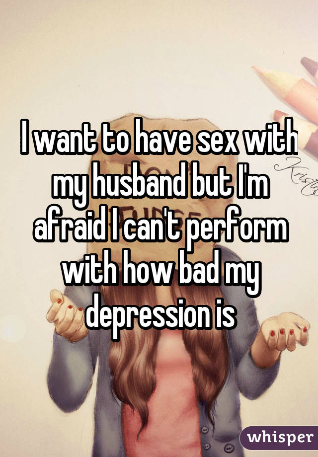 I want to have sex with my husband but I