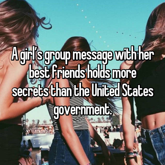 A girl's group message with her best friends holds more secrets than the United States government.