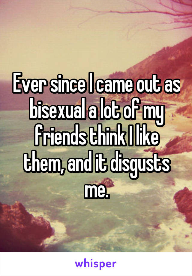 Ever since I came out as bisexual a lot of my friends think I like them, and it disgusts me.