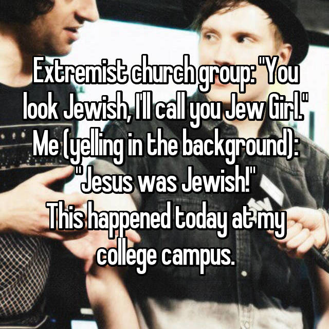 "Extremist church group: ""You look Jewish, I'll call you Jew Girl."" Me (yelling in the background): ""Jesus was Jewish!"" This happened today at my college campus."