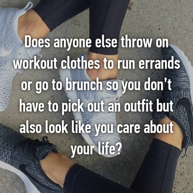 Does anyone else throw on workout clothes to run errands or go to brunch so you don't have to pick out an outfit but also look like you care about your life?