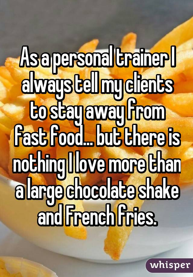 As a personal trainer I always tell my clients to stay away from fastfood... but there is nothing I love more than a large chocolate shake andFrench fries.