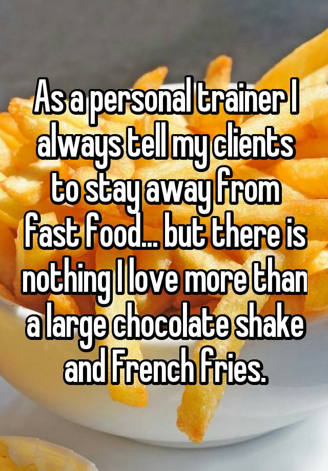 As a personal trainer I always tell my clients to stay away from fast food... but there is nothing I love more than a large chocolate shake and French fries.