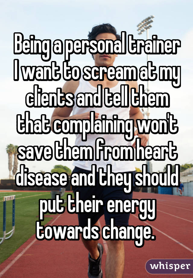 Being a personal trainer I want to scream at my clients and tell them thatcomplaining won