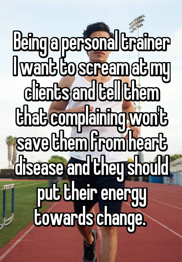 Being a personal trainer I want to scream at my clients and tell them that complaining won