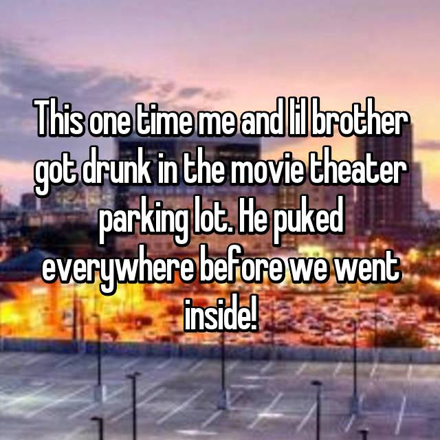 This one time me and lil brother got drunk in the movie theater parking lot. He puked everywhere before we went inside!