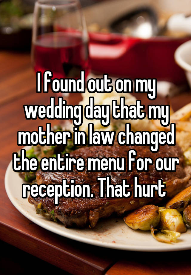 I found out on my wedding day that my mother in law changed the entire menu for our reception. That hurt