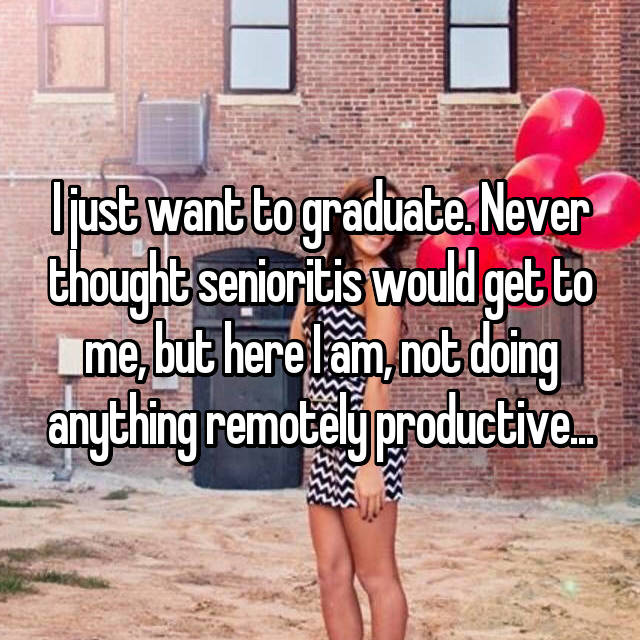 I just want to graduate. Never thought senioritis would get to me, but here I am, not doing anything remotely productive...