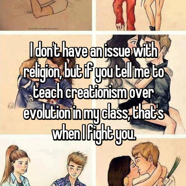 I don't have an issue with religion, but if you tell me to teach creationism over evolution in my class, that's when I fight you.