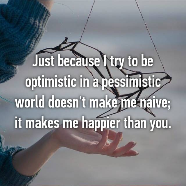 Just because I try to be optimistic in a pessimistic world doesn't make me naive; it makes me happier than you.