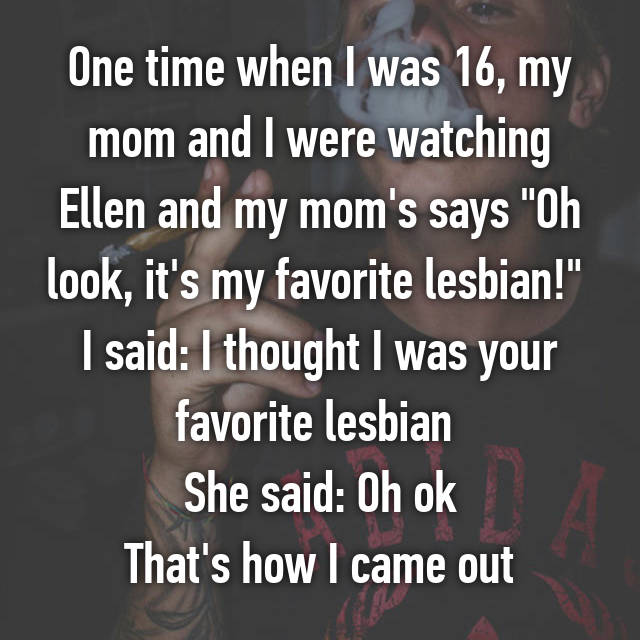 """One time when I was 16, my mom and I were watching Ellen and my mom's says """"Oh look, it's my favorite lesbian!""""  I said: I thought I was your favorite lesbian  She said: Oh ok That's how I came out"""
