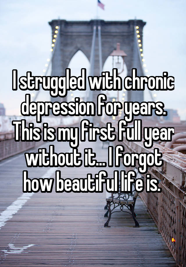 I struggled with chronic depression for years. This is my first full year without it... I forgot how beautiful life is.