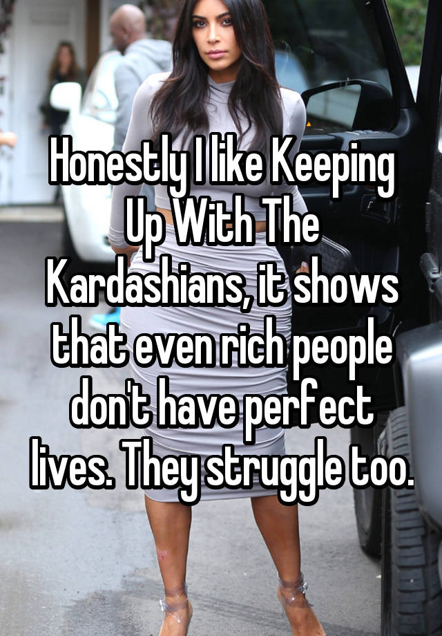 Honestly I like Keeping Up With The Kardashians, it shows that even rich people don