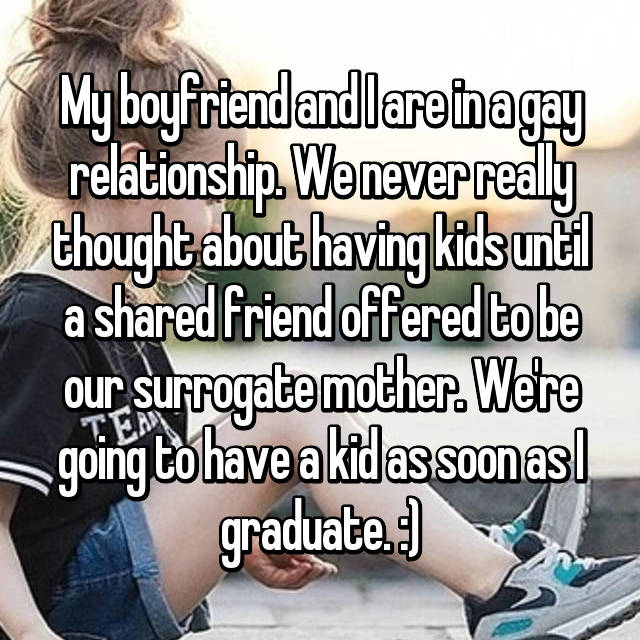 My boyfriend and I are in a gay relationship. We never really thought about having kids until a shared friend offered to be our surrogate mother. We're going to have a kid as soon as I graduate. :)