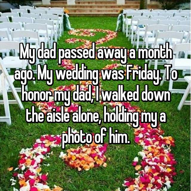 My dad passed away a month ago. My wedding was Friday. To honor my dad, I walked down the aisle alone, holding my a photo of him.