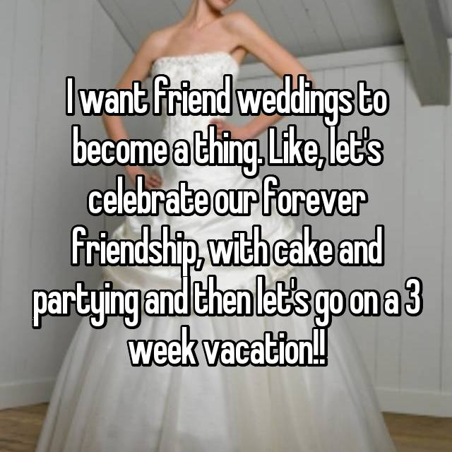 I want friend weddings to become a thing. Like, let's celebrate our forever friendship, with cake and partying and then let's go on a 3 week vacation!!