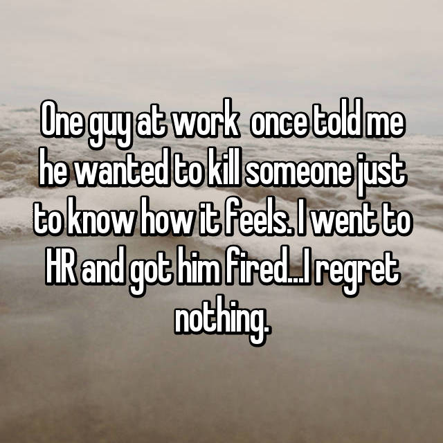 One guy at work  once told me he wanted to kill someone just to know how it feels. I went to HR and got him fired...I regret nothing.