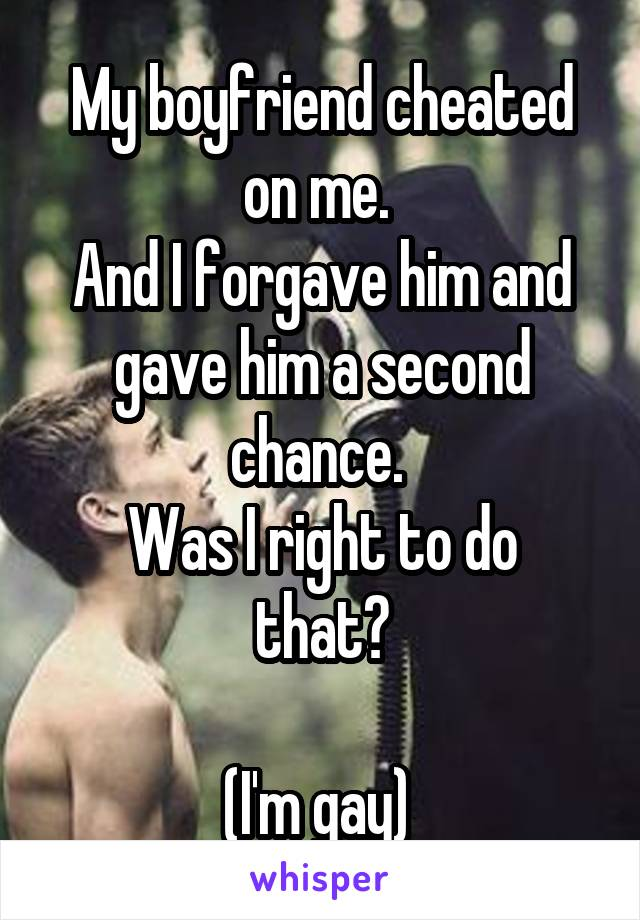 My boyfriend cheated on me. And I forgave him and gave him a second chance. Was I right to do that? (I