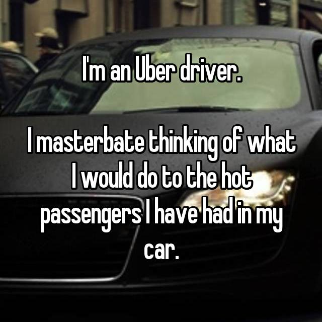 I'm an Uber driver.  I masterbate thinking of what I would do to the hot passengers I have had in my car.