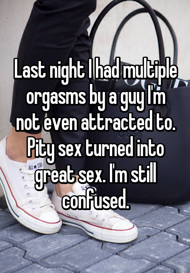 Last night I had multiple orgasms by a guy I