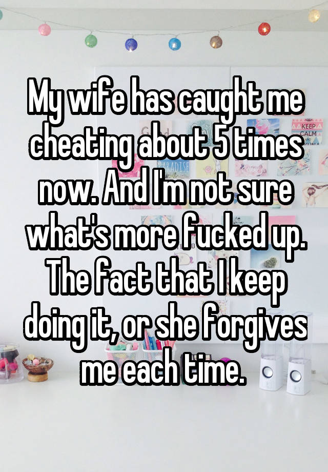 My wife has caught me cheating about 5 times now and i