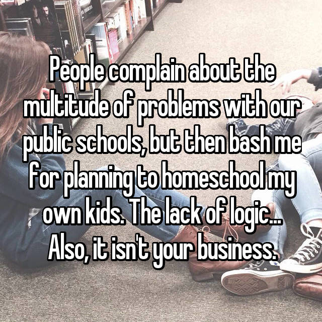 People complain about the multitude of problems with our public schools, but then bash me for planning to homeschool my own kids. The lack of logic... Also, it isn't your business.