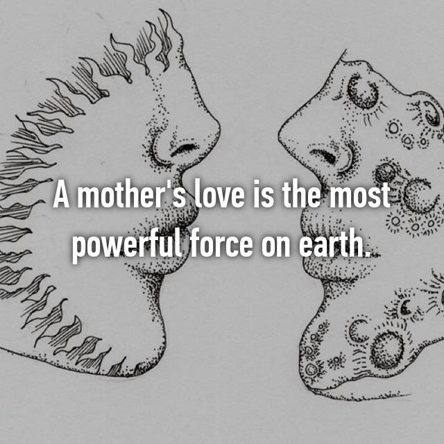 A mother's love is the most powerful force on earth.