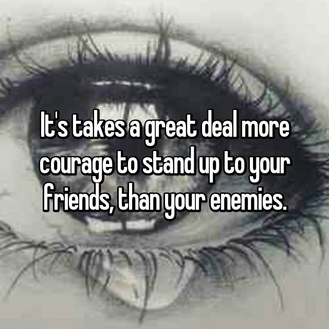 It's takes a great deal more courage to stand up to your friends, than your enemies.