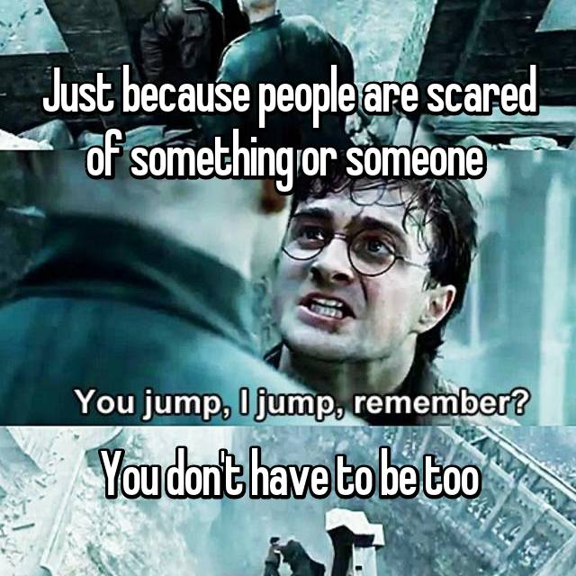 Just because people are scared of something or someone      You don't have to be too