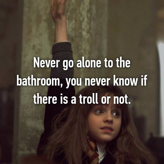 Never go alone to the bathroom, you never know if there is a troll or not.