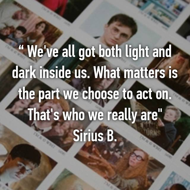 """ We've all got both light and dark inside us. What matters is the part we choose to act on. That's who we really are"" Sirius B."