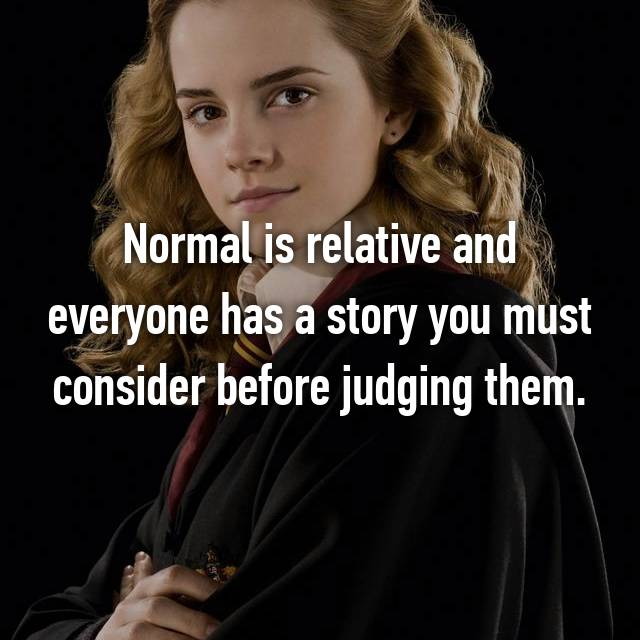 Normal is relative and everyone has a story you must consider before judging them.