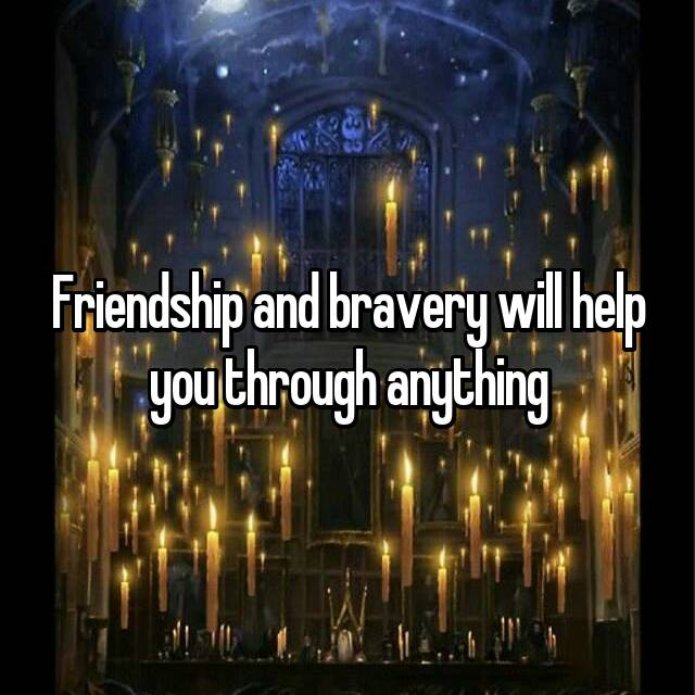 Friendship and bravery will help you through anything