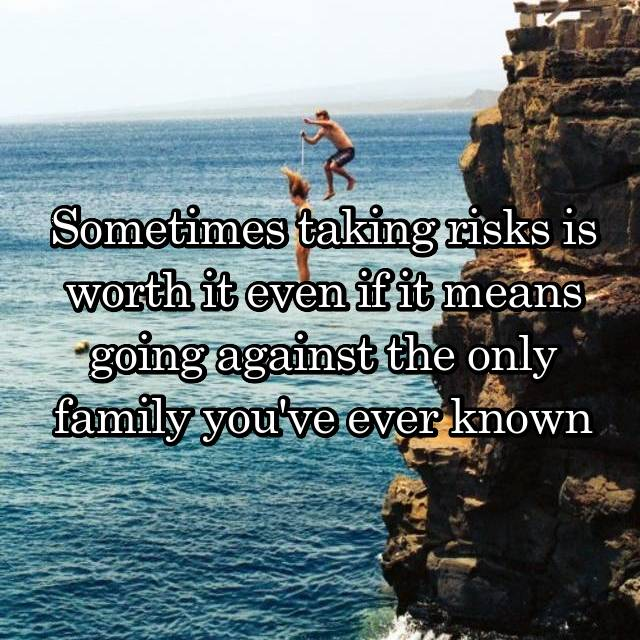 Sometimes taking risks is worth it even if it means going against the only family you've ever known