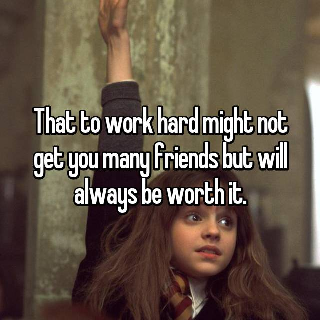 That to work hard might not get you many friends but will always be worth it.
