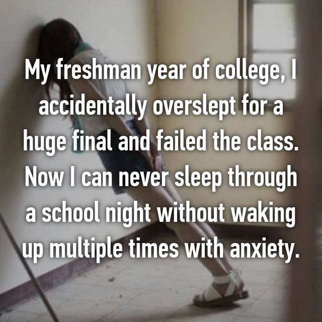 My freshman year of college, I accidentally overslept for a huge final and failed the class. Now I can never sleep through a school night without waking up multiple times with anxiety.