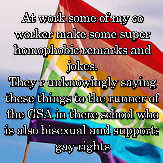 At work some of my co worker make some super homophobic remarks and jokes. They r unknowingly saying these things to the runner of the GSA in there school who is also bisexual and supports gay rights