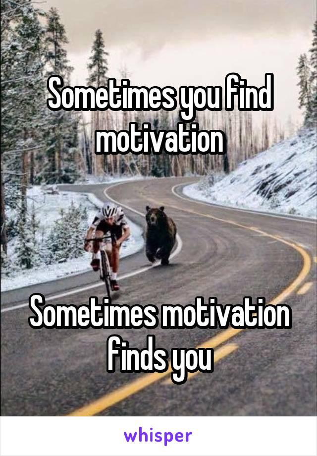 Sometimes you find motivation Sometimes motivation finds you - photo#49