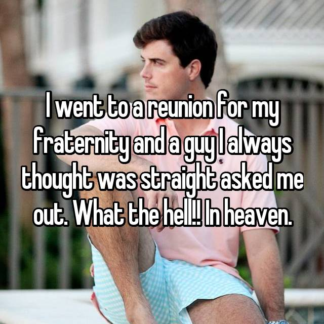 I went to a reunion for my fraternity and a guy I always thought was straight asked me out. What the hell!! In heaven.