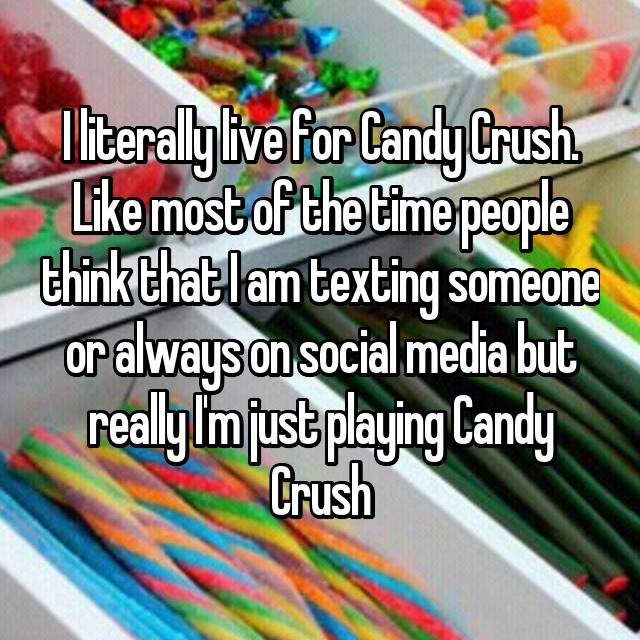 I literally live for Candy Crush. Like most of the time people think that I am texting someone or always on social media but really I'm just playing Candy Crush