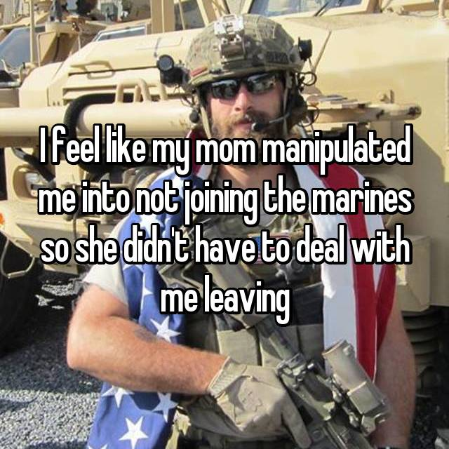 I feel like my mom manipulated me into not joining the marines so she didn't have to deal with me leaving