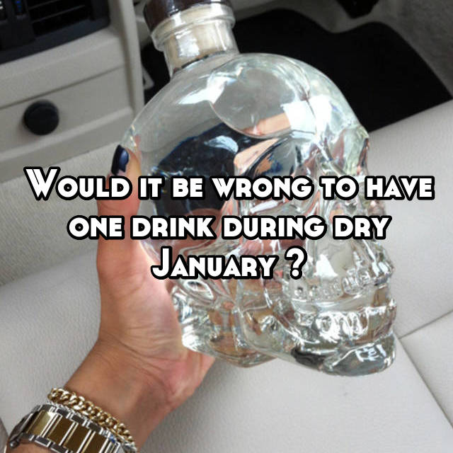 Would it be wrong to have one drink during dry January ?
