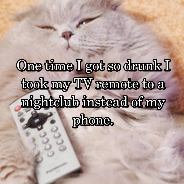 One time I got so drunk I took my TV remote to a nightclub instead of my phone.
