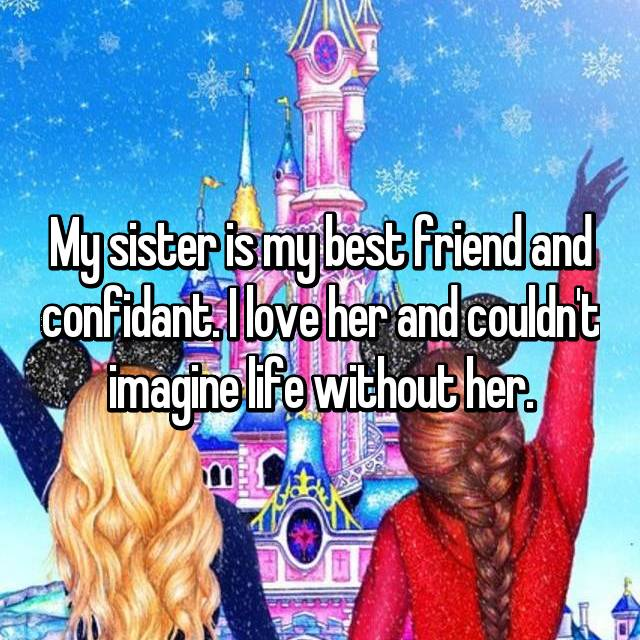 My sister is my best friend and confidant. I love her and couldn't imagine life without her.