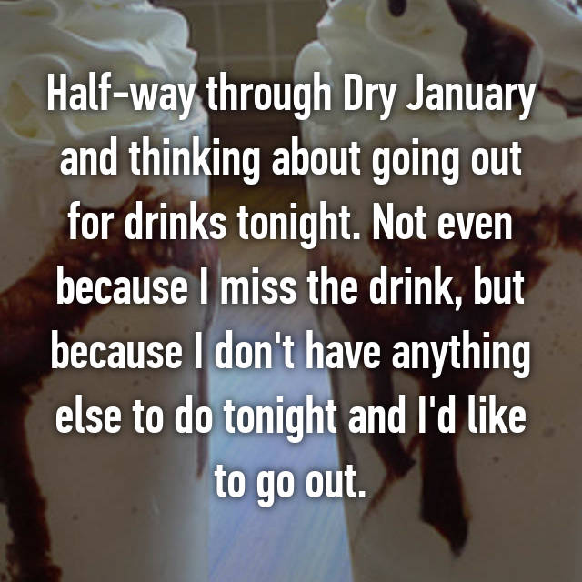 Half-way through Dry January and thinking about going out for drinks tonight. Not even because I miss the drink, but because I don't have anything else to do tonight and I'd like to go out.
