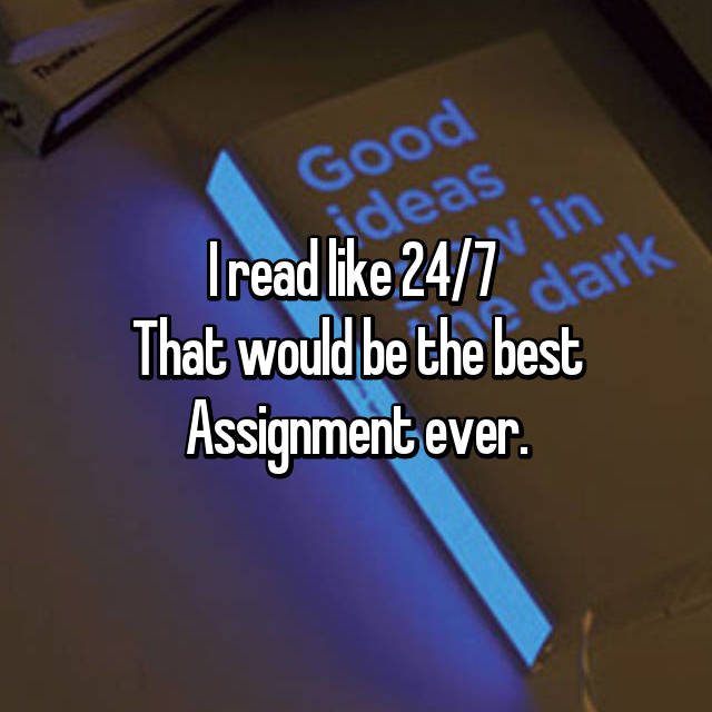 I read like 24/7  That would be the best Assignment ever.