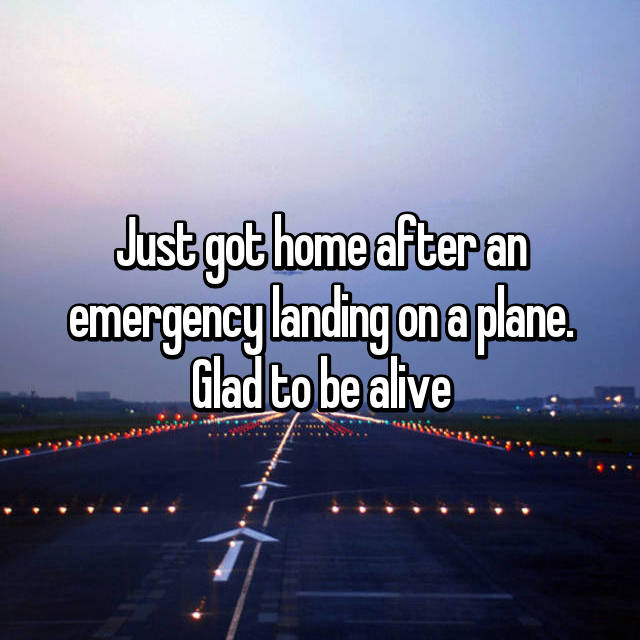 Just got home after an emergency landing on a plane. Glad to be alive
